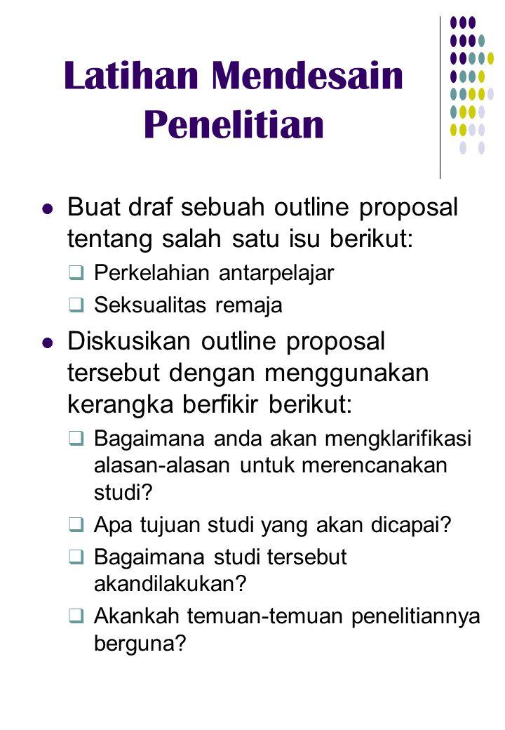 Latihan Mendesain Penelitian Buat draf sebuah outline proposal tentang salah satu isu berikut:  Perkelahian antarpelajar  Seksualitas remaja Diskusi
