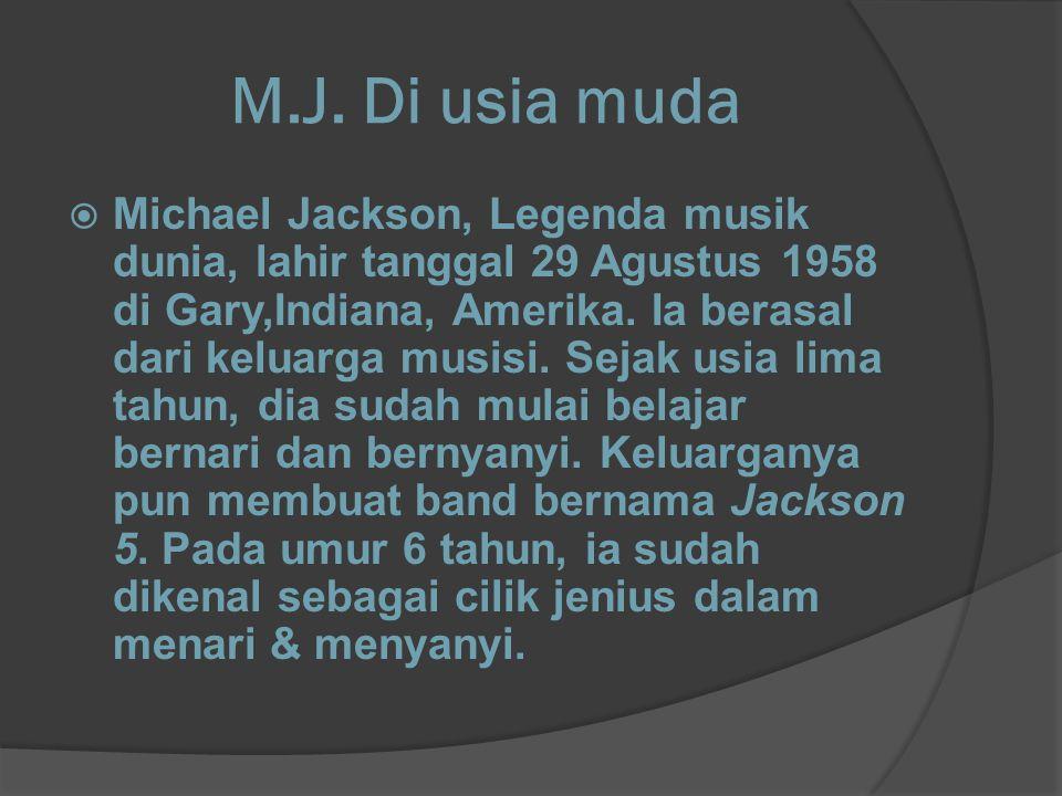 M.J. Di usia muda  Michael Jackson, Legenda musik dunia, lahir tanggal 29 Agustus 1958 di Gary,Indiana, Amerika. Ia berasal dari keluarga musisi. Sej
