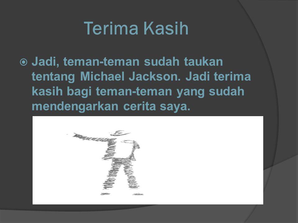 Terima Kasih  Jadi, teman-teman sudah taukan tentang Michael Jackson.