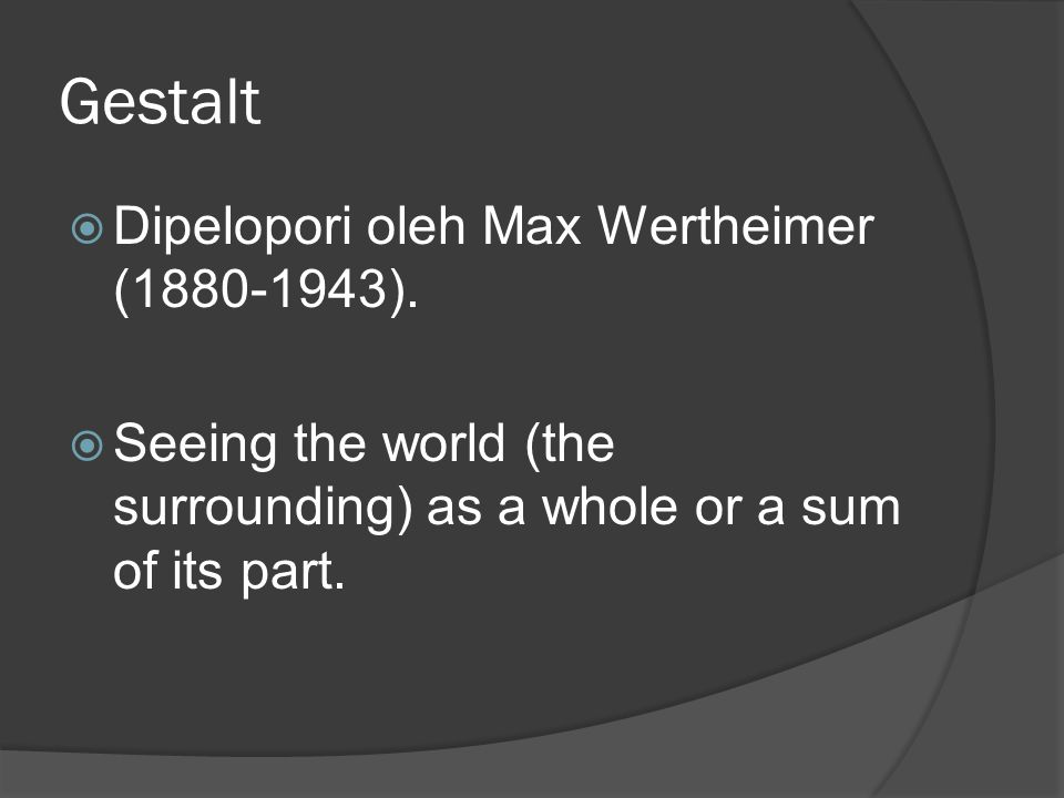 Gestalt  Dipelopori oleh Max Wertheimer (1880-1943).  Seeing the world (the surrounding) as a whole or a sum of its part.
