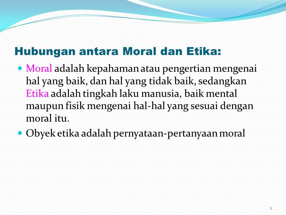 Hubungan antara Moral dan Etika: Moral adalah kepahaman atau pengertian mengenai hal yang baik, dan hal yang tidak baik, sedangkan Etika adalah tingka