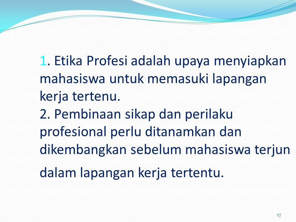 1. Etika Profesi adalah upaya menyiapkan mahasiswa untuk memasuki lapangan kerja tertenu. 2. Pembinaan sikap dan perilaku profesional perlu ditanamkan