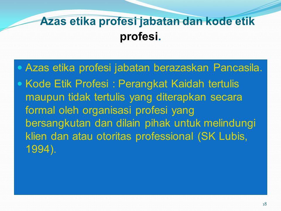 Azas etika profesi jabatan dan kode etik profesi. Azas etika profesi jabatan berazaskan Pancasila. Kode Etik Profesi : Perangkat Kaidah tertulis maupu