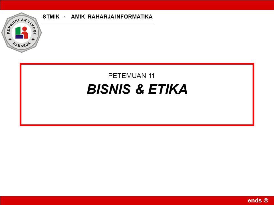 STMIK - AMIK RAHARJA INFORMATIKA ends ® BISNIS & ETIKA PETEMUAN 11