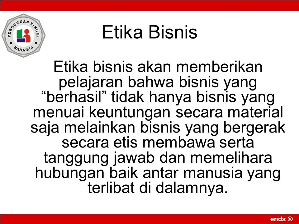 ends ® Etika Bisnis Etika bisnis akan memberikan pelajaran bahwa bisnis yang berhasil tidak hanya bisnis yang menuai keuntungan secara material saja melainkan bisnis yang bergerak secara etis membawa serta tanggung jawab dan memelihara hubungan baik antar manusia yang terlibat di dalamnya.