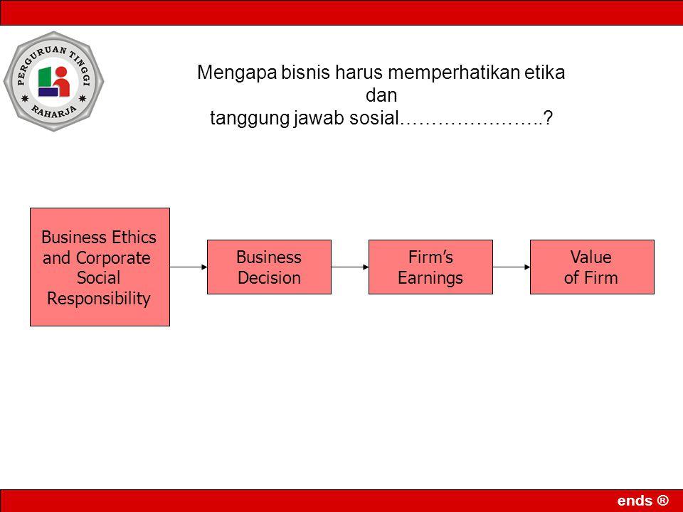 ends ® Business Ethics and Corporate Social Responsibility Business Decision Firm's Earnings Value of Firm Mengapa bisnis harus memperhatikan etika dan tanggung jawab sosial…………………..?