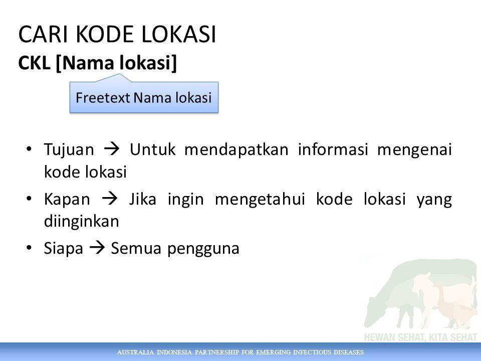 AUSTRALIA INDONESIA PARTNERSHIP FOR EMERGING INFECTIOUS DISEASES CARI KODE LOKASI CKL [Nama lokasi] Tujuan  Untuk mendapatkan informasi mengenai kode lokasi Kapan  Jika ingin mengetahui kode lokasi yang diinginkan Siapa  Semua pengguna Freetext Nama lokasi