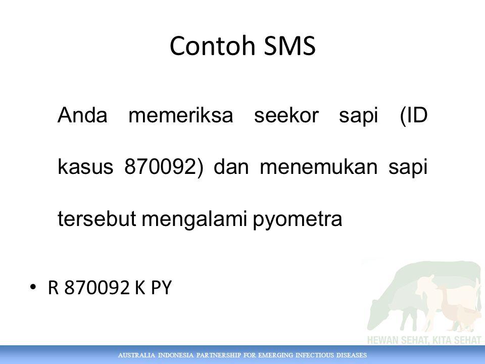 AUSTRALIA INDONESIA PARTNERSHIP FOR EMERGING INFECTIOUS DISEASES Anda memeriksa seekor sapi (ID kasus 870092) dan menemukan sapi tersebut mengalami pyometra Contoh SMS R 870092 K PY