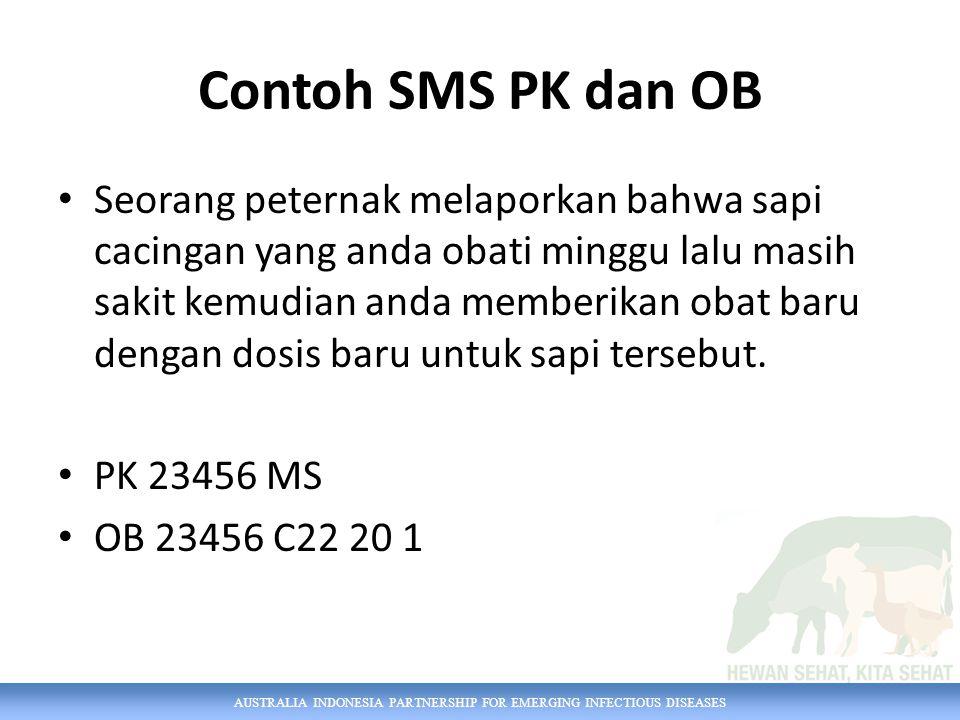 AUSTRALIA INDONESIA PARTNERSHIP FOR EMERGING INFECTIOUS DISEASES Contoh SMS PK dan OB Seorang peternak melaporkan bahwa sapi cacingan yang anda obati minggu lalu masih sakit kemudian anda memberikan obat baru dengan dosis baru untuk sapi tersebut.