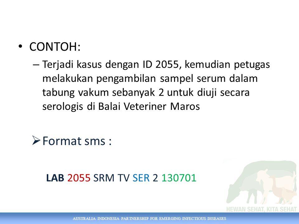 AUSTRALIA INDONESIA PARTNERSHIP FOR EMERGING INFECTIOUS DISEASES CONTOH: – Terjadi kasus dengan ID 2055, kemudian petugas melakukan pengambilan sampel serum dalam tabung vakum sebanyak 2 untuk diuji secara serologis di Balai Veteriner Maros  Format sms : LAB 2055 SRM TV SER 2 130701