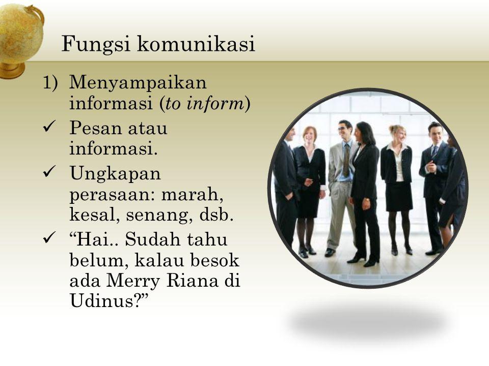 Fungsi komunikasi 1)Menyampaikan informasi ( to inform ) Pesan atau informasi.