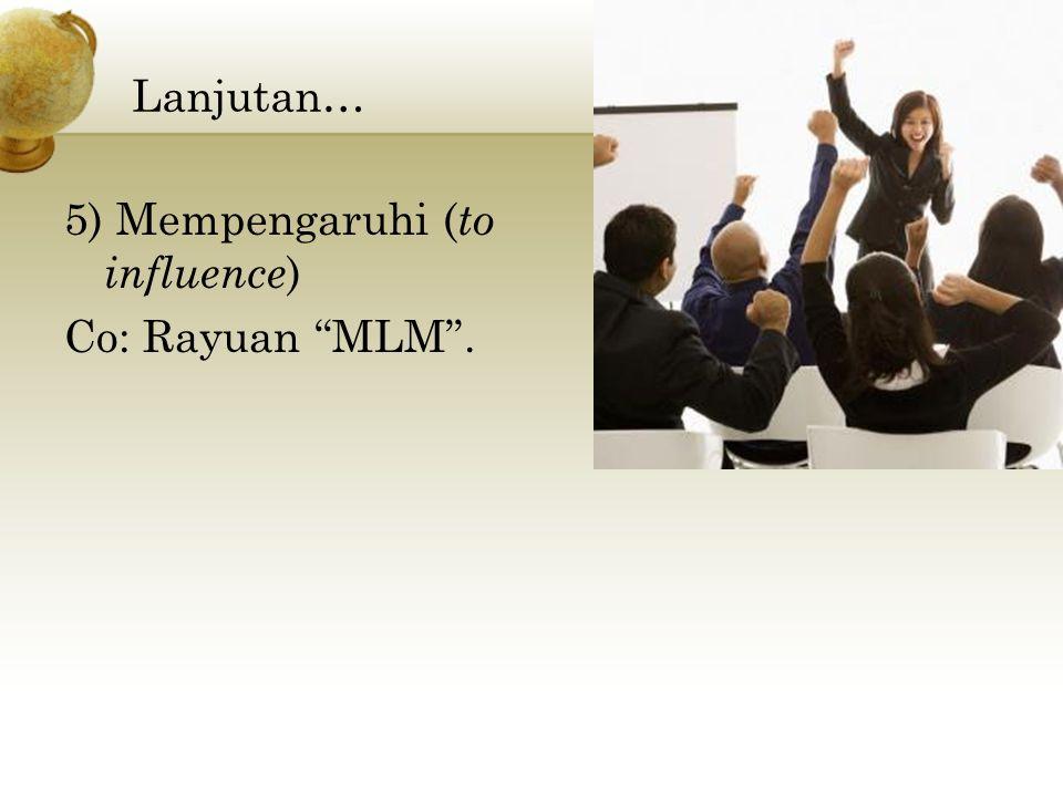 Lanjutan… 5) Mempengaruhi ( to influence ) Co: Rayuan MLM .