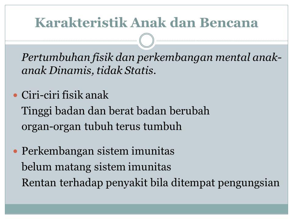 Karakteristik Anak dan Bencana Pertumbuhan fisik dan perkembangan mental anak- anak Dinamis, tidak Statis. Ciri-ciri fisik anak Tinggi badan dan berat