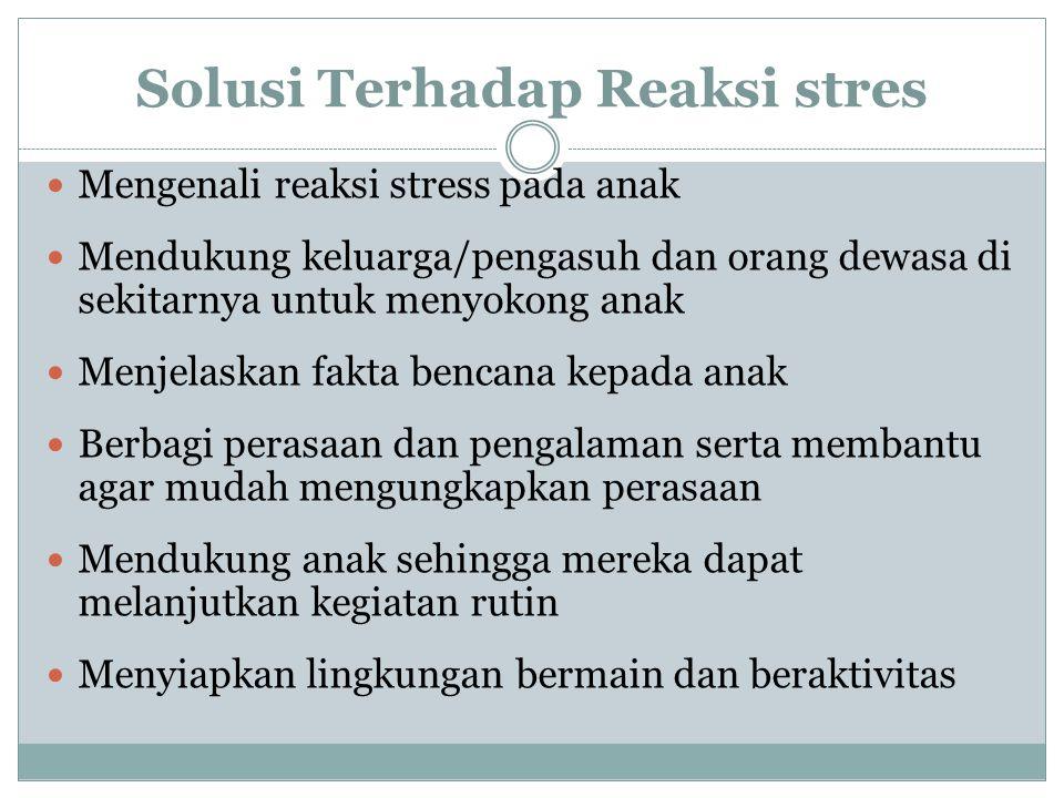 Solusi Terhadap Reaksi stres Mengenali reaksi stress pada anak Mendukung keluarga/pengasuh dan orang dewasa di sekitarnya untuk menyokong anak Menjela