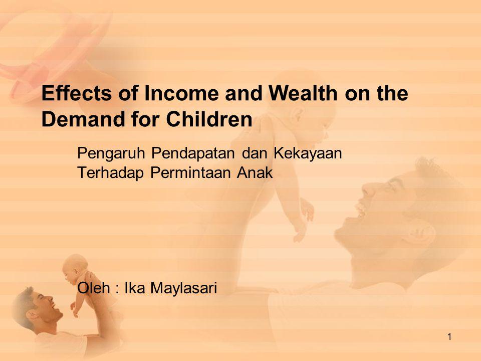 Effects of Income and Wealth on the Demand for Children Pengaruh Pendapatan dan Kekayaan Terhadap Permintaan Anak Oleh : Ika Maylasari 1