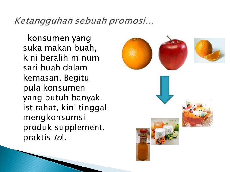 konsumen yang suka makan buah, kini beralih minum sari buah dalam kemasan, Begitu pula konsumen yang butuh banyak istirahat, kini tinggal mengkonsumsi produk supplement.