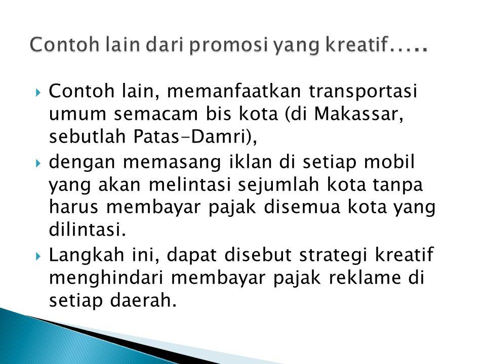  Contoh lain, memanfaatkan transportasi umum semacam bis kota (di Makassar, sebutlah Patas-Damri),  dengan memasang iklan di setiap mobil yang akan melintasi sejumlah kota tanpa harus membayar pajak disemua kota yang dilintasi.