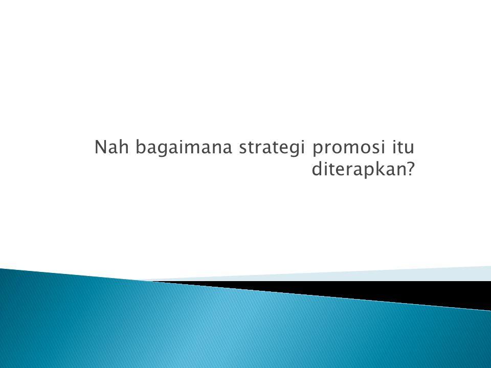 Nah bagaimana strategi promosi itu diterapkan