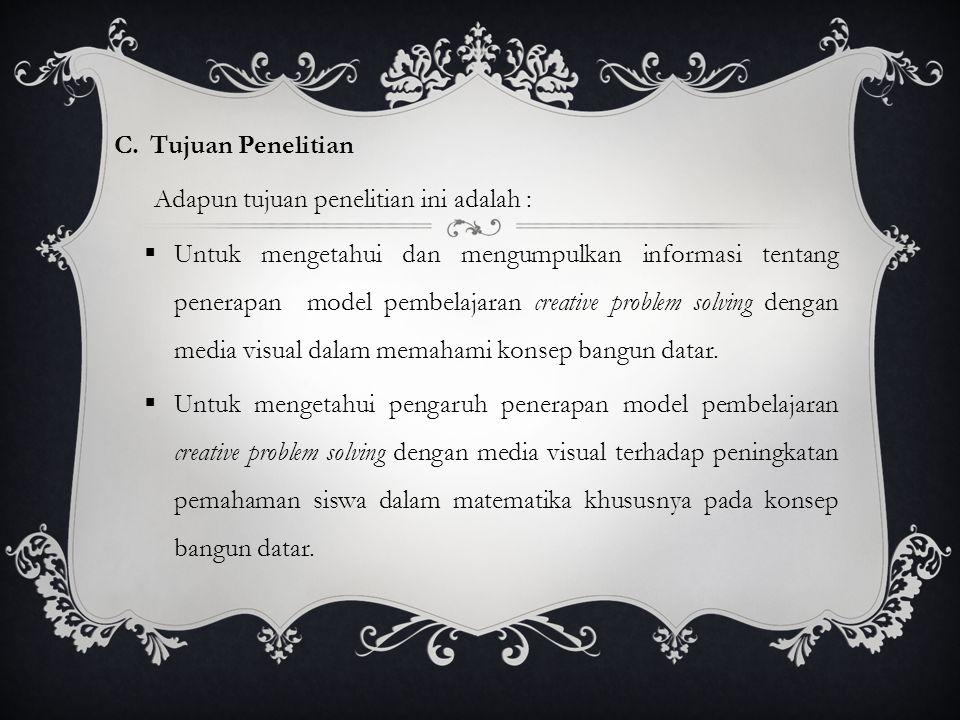 C.Tujuan Penelitian Adapun tujuan penelitian ini adalah :  Untuk mengetahui dan mengumpulkan informasi tentang penerapan model pembelajaran creative problem solving dengan media visual dalam memahami konsep bangun datar.