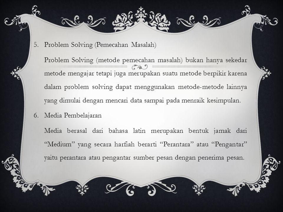 5.Problem Solving (Pemecahan Masalah) Problem Solving (metode pemecahan masalah) bukan hanya sekedar metode mengajar tetapi juga merupakan suatu metode berpikir karena dalam problem solving dapat menggunakan metode-metode lainnya yang dimulai dengan mencari data sampai pada menraik kesimpulan.