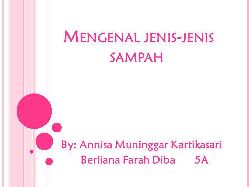 M ENGENAL JENIS - JENIS SAMPAH By: Annisa Muninggar Kartikasari Berliana Farah Diba 5A