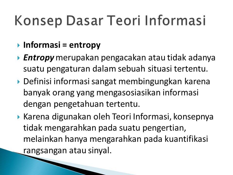  Informasi = entropy  Entropy merupakan pengacakan atau tidak adanya suatu pengaturan dalam sebuah situasi tertentu.