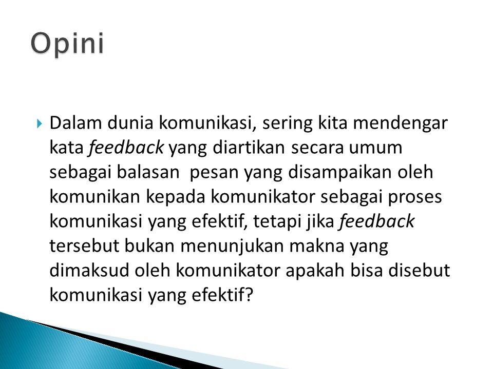  Dalam dunia komunikasi, sering kita mendengar kata feedback yang diartikan secara umum sebagai balasan pesan yang disampaikan oleh komunikan kepada komunikator sebagai proses komunikasi yang efektif, tetapi jika feedback tersebut bukan menunjukan makna yang dimaksud oleh komunikator apakah bisa disebut komunikasi yang efektif