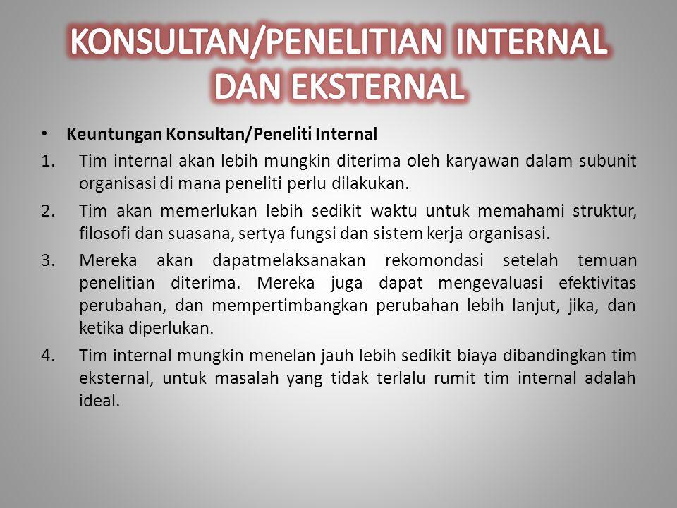 Keuntungan Konsultan/Peneliti Internal 1.Tim internal akan lebih mungkin diterima oleh karyawan dalam subunit organisasi di mana peneliti perlu dilakukan.