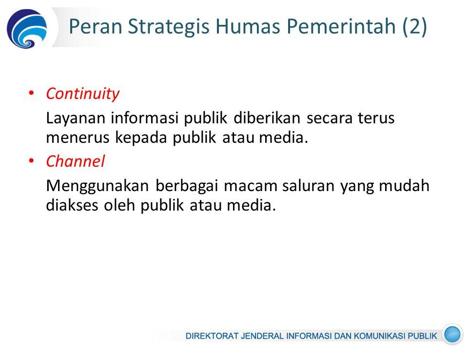 Peran Strategis Humas Pemerintah (2) Continuity Layanan informasi publik diberikan secara terus menerus kepada publik atau media.