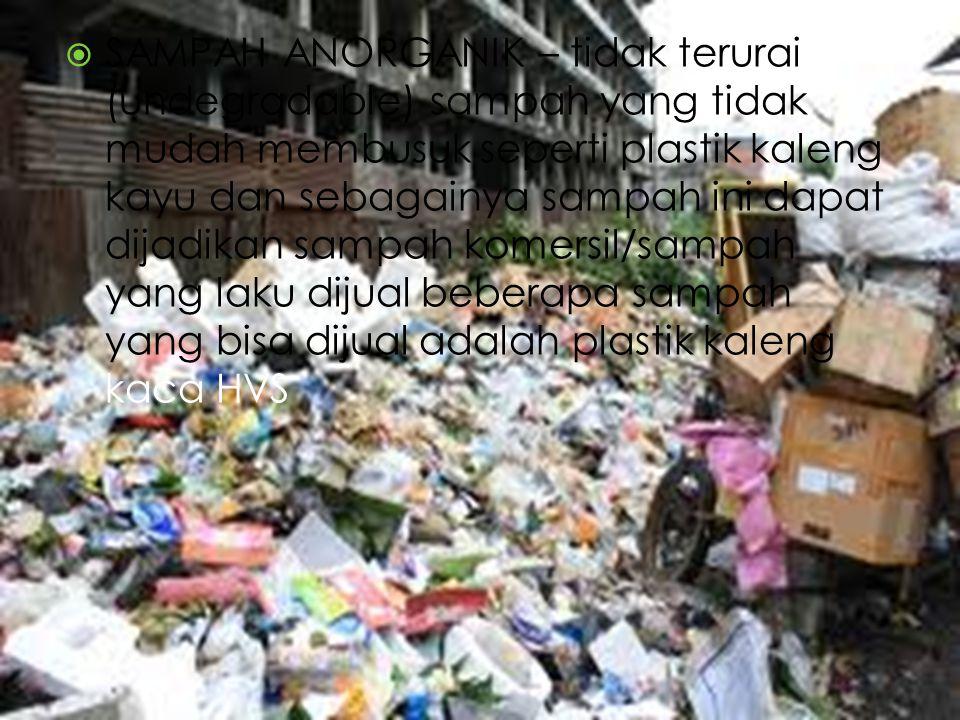  SAMPAH ANORGANIK – tidak terurai (undegradable) sampah yang tidak mudah membusuk seperti plastik kaleng kayu dan sebagainya sampah ini dapat dijadik