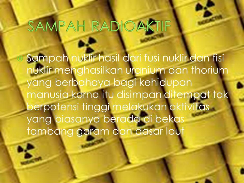  Sampah nuklir hasil dari fusi nuklir dan fisi nuklir menghasilkan uranium dan thorium yang berbahaya bagi kehidupan manusia karna itu disimpan ditem