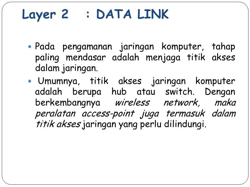 Layer 2 : DATA LINK Pada pengamanan jaringan komputer, tahap paling mendasar adalah menjaga titik akses dalam jaringan. Umumnya, titik akses jaringan
