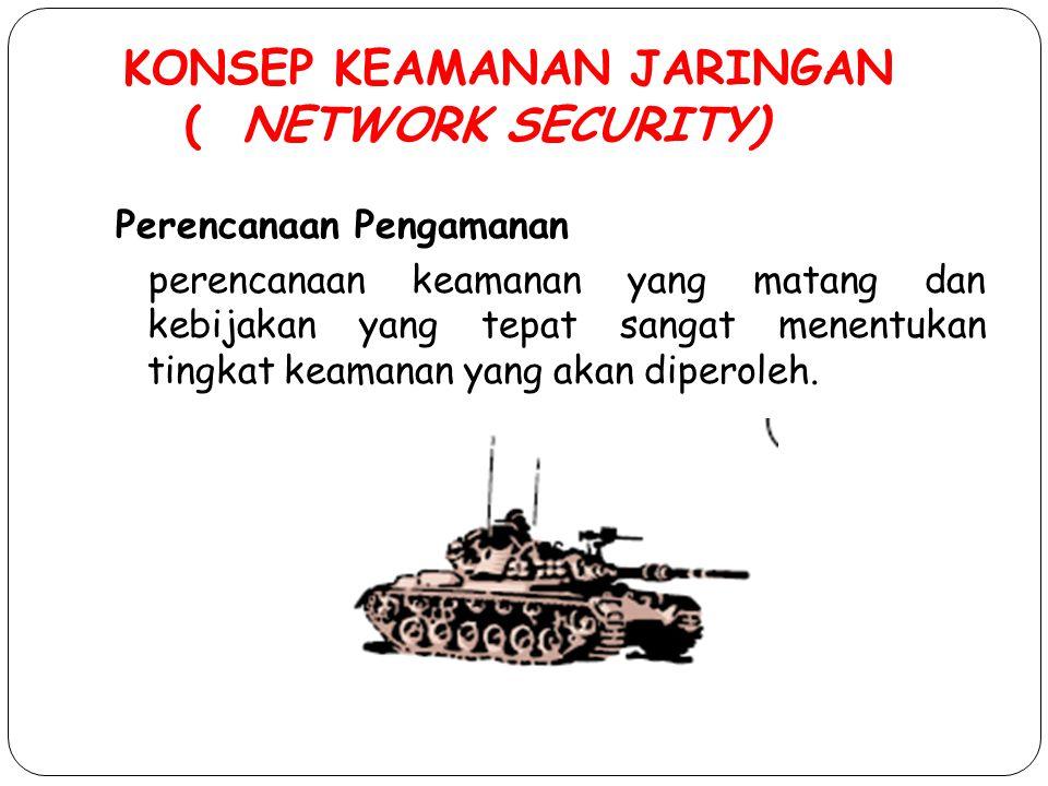 KONSEP KEAMANAN JARINGAN ( NETWORK SECURITY) Perencanaan Pengamanan perencanaan keamanan yang matang dan kebijakan yang tepat sangat menentukan tingka