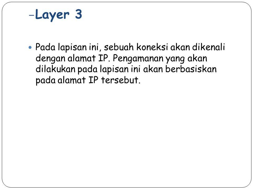 – Layer 3 Pada lapisan ini, sebuah koneksi akan dikenali dengan alamat IP. Pengamanan yang akan dilakukan pada lapisan ini akan berbasiskan pada alama