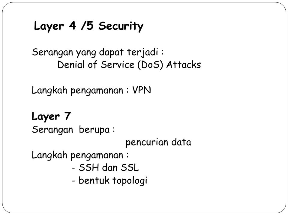 Layer 4 /5 Security 36 Serangan yang dapat terjadi : Denial of Service (DoS) Attacks Langkah pengamanan : VPN Layer 7 Serangan berupa : pencurian data Langkah pengamanan : - SSH dan SSL - bentuk topologi