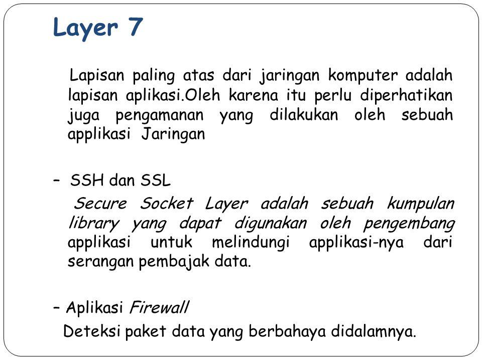 Layer 7 Lapisan paling atas dari jaringan komputer adalah lapisan aplikasi.Oleh karena itu perlu diperhatikan juga pengamanan yang dilakukan oleh sebu
