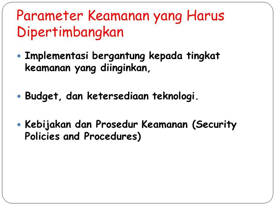 Parameter Keamanan yang Harus Dipertimbangkan Implementasi bergantung kepada tingkat keamanan yang diinginkan, Budget, dan ketersediaan teknologi. Keb