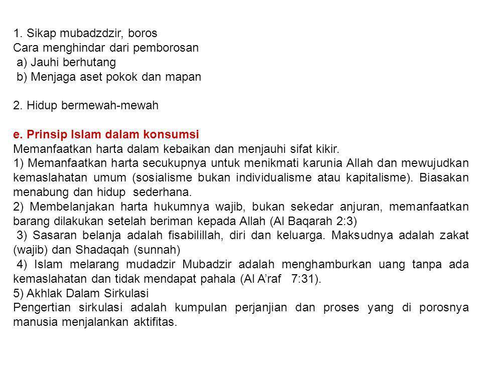 1. Sikap mubadzdzir, boros Cara menghindar dari pemborosan a) Jauhi berhutang b) Menjaga aset pokok dan mapan 2. Hidup bermewah-mewah e. Prinsip Islam