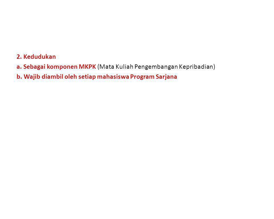 2. Kedudukan a. Sebagai komponen MKPK (Mata Kuliah Pengembangan Kepribadian) b. Wajib diambil oleh setiap mahasiswa Program Sarjana
