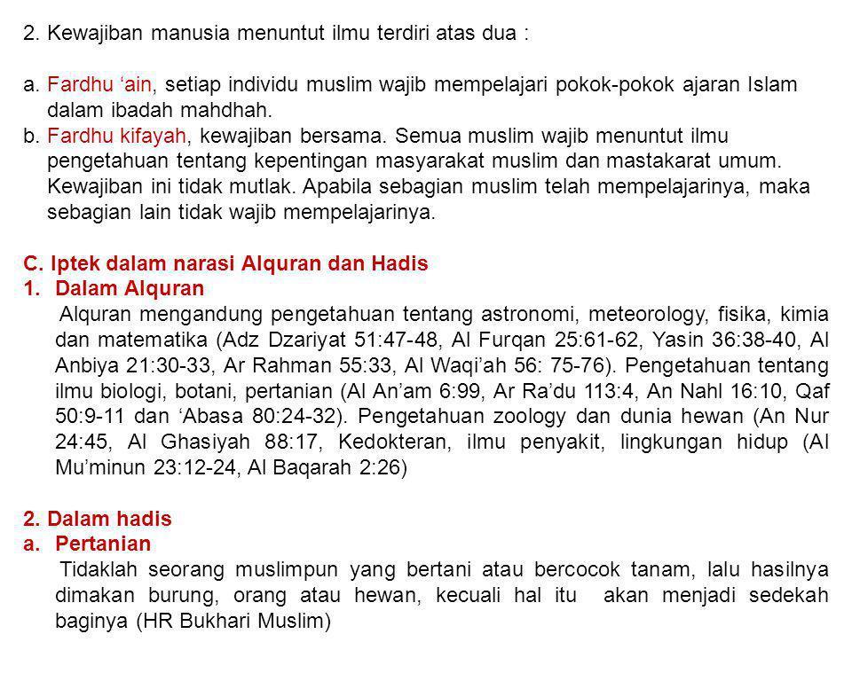 2. Kewajiban manusia menuntut ilmu terdiri atas dua : a. Fardhu 'ain, setiap individu muslim wajib mempelajari pokok-pokok ajaran Islam dalam ibadah m
