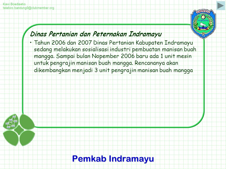 Kawi Boedisetio telebiro.bandung0@clubmember.org Dinas Pertanian dan Peternakan Indramayu Tahun 2006 dan 2007 Dinas Pertanian Kabupaten Indramayu sedang melakukan sosialisasi industri pembuatan manisan buah mangga.