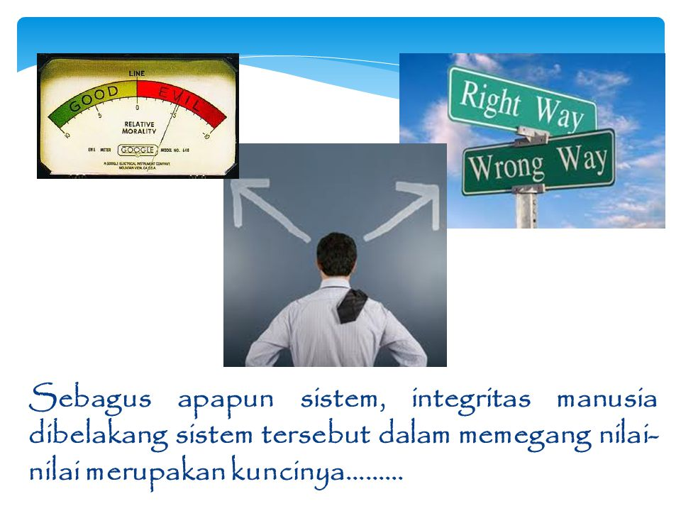 Sebagus apapun sistem, integritas manusia dibelakang sistem tersebut dalam memegang nilai- nilai merupakan kuncinya………
