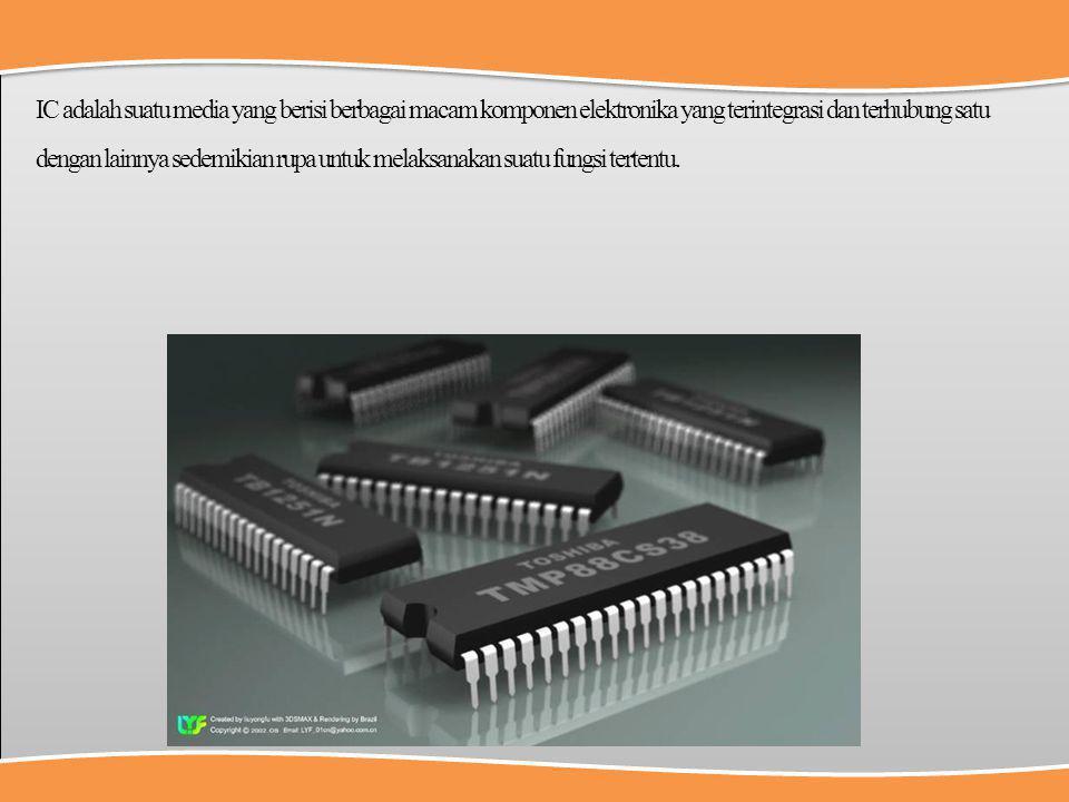 IC adalah suatu media yang berisi berbagai macam komponen elektronika yang terintegrasi dan terhubung satu dengan lainnya sedemikian rupa untuk melaks
