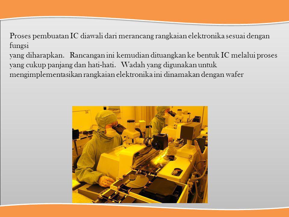 Proses pembuatan IC diawali dari merancang rangkaian elektronika sesuai dengan fungsi yang diharapkan. Rancangan ini kemudian dituangkan ke bentuk IC