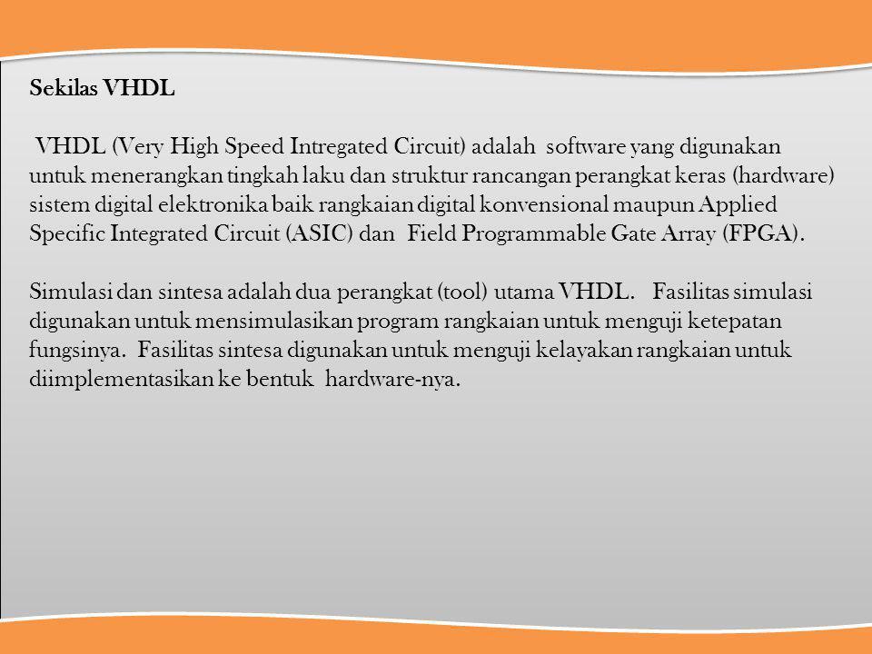 Sekilas VHDL VHDL (Very High Speed Intregated Circuit) adalah software yang digunakan untuk menerangkan tingkah laku dan struktur rancangan perangkat