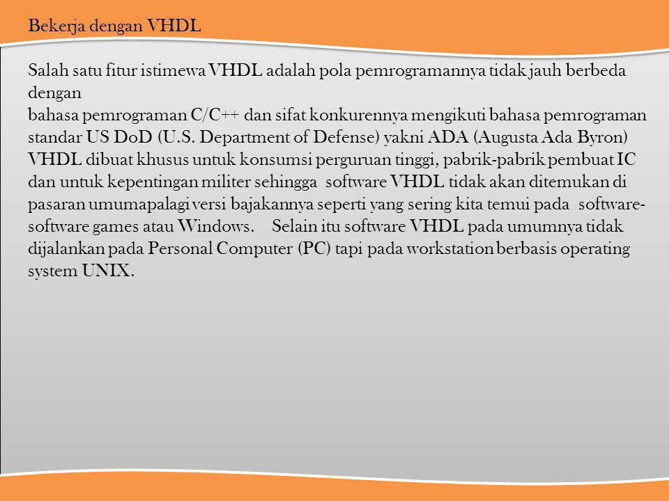 Bekerja dengan VHDL Salah satu fitur istimewa VHDL adalah pola pemrogramannya tidak jauh berbeda dengan bahasa pemrograman C/C++ dan sifat konkurennya mengikuti bahasa pemrograman standar US DoD (U.S.