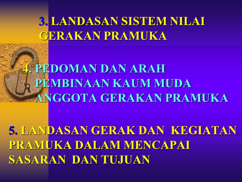 3. LANDASAN SISTEM NILAI GERAKAN PRAMUKA 4. 4. PEDOMAN DAN ARAH PEMBINAAN KAUM MUDA ANGGOTA GERAKAN PRAMUKA 5. LANDASAN GERAK DAN KEGIATAN PRAMUKA DAL