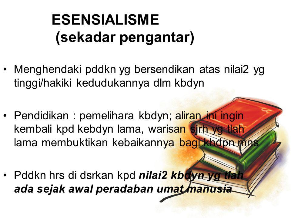 ESENSIALISME (sekadar pengantar) Menghendaki pddkn yg bersendikan atas nilai2 yg tinggi/hakiki kedudukannya dlm kbdyn Pendidikan : pemelihara kbdyn; a