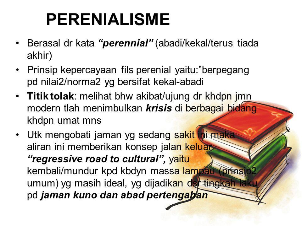 "PERENIALISME Berasal dr kata ""perennial"" (abadi/kekal/terus tiada akhir) Prinsip kepercayaan fils perenial yaitu:""berpegang pd nilai2/norma2 yg bersif"