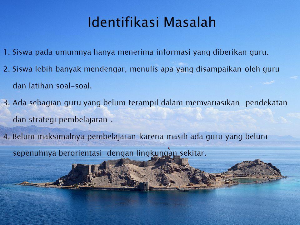 Identifikasi Masalah 1.Siswa pada umumnya hanya menerima informasi yang diberikan guru.
